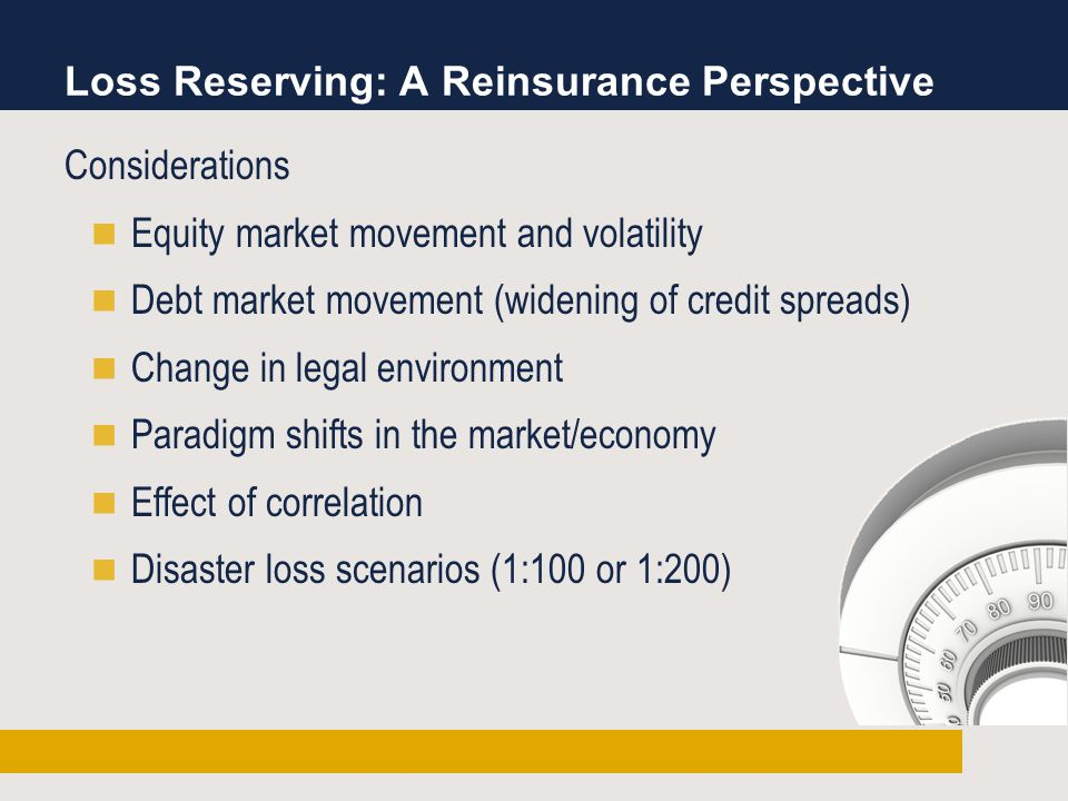 Loss Reserving: A Reinsurance Perspective Considerations Equity market movement and volatility Debt market movement (widening of credit spreads) Change in legal environment Paradigm shifts in the market/economy Effect of correlation Disaster loss scenarios (1:100 or 1:200)