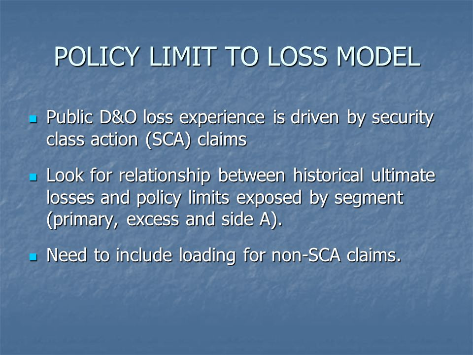 POLICY LIMIT TO LOSS MODEL Public D&O loss experience is driven by security class action (SCA) claims Public D&O loss experience is driven by security class action (SCA) claims Look for relationship between historical ultimate losses and policy limits exposed by segment (primary, excess and side A).