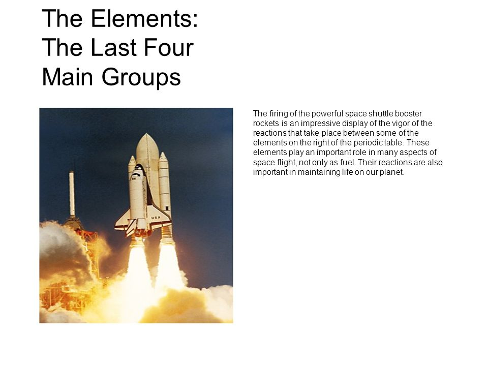 The Elements: The Last Four Main Groups The firing of the powerful space shuttle booster rockets is an impressive display of the vigor of the reactions that take place between some of the elements on the right of the periodic table.
