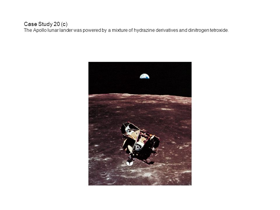 Case Study 20 (c) The Apollo lunar lander was powered by a mixture of hydrazine derivatives and dinitrogen tetroxide.