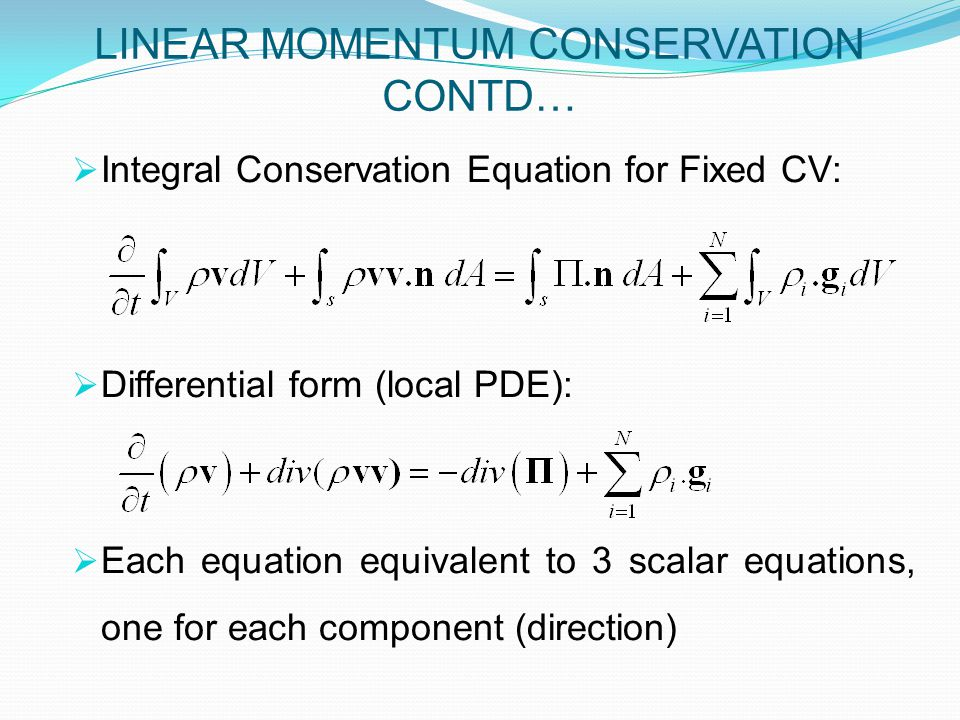 LINEAR MOMENTUM CONSERVATION CONTD…  Integral Conservation Equation for Fixed CV:  Differential form (local PDE):  Each equation equivalent to 3 scalar equations, one for each component (direction)