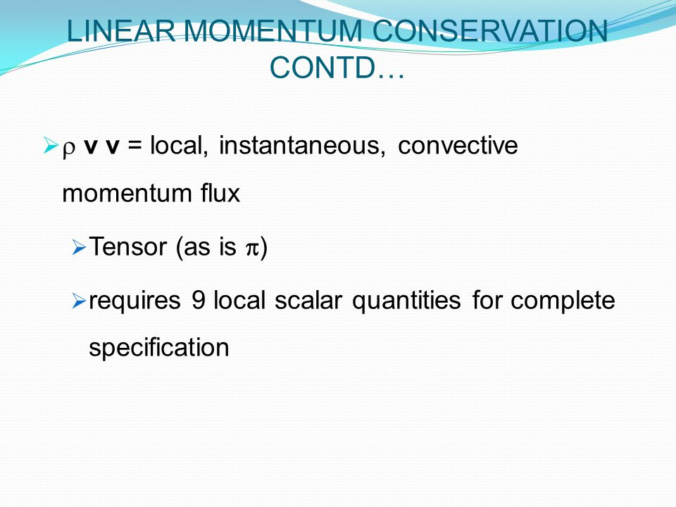   v v = local, instantaneous, convective momentum flux  Tensor (as is  )  requires 9 local scalar quantities for complete specification LINEAR MOMENTUM CONSERVATION CONTD…
