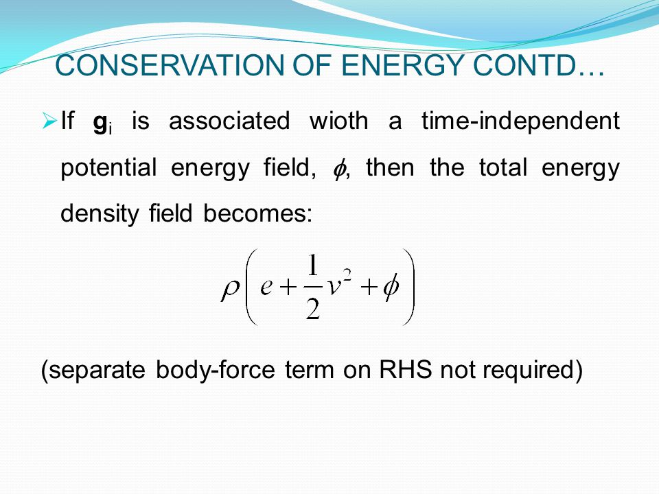  If g i is associated wioth a time-independent potential energy field, , then the total energy density field becomes: (separate body-force term on RHS not required) CONSERVATION OF ENERGY CONTD…