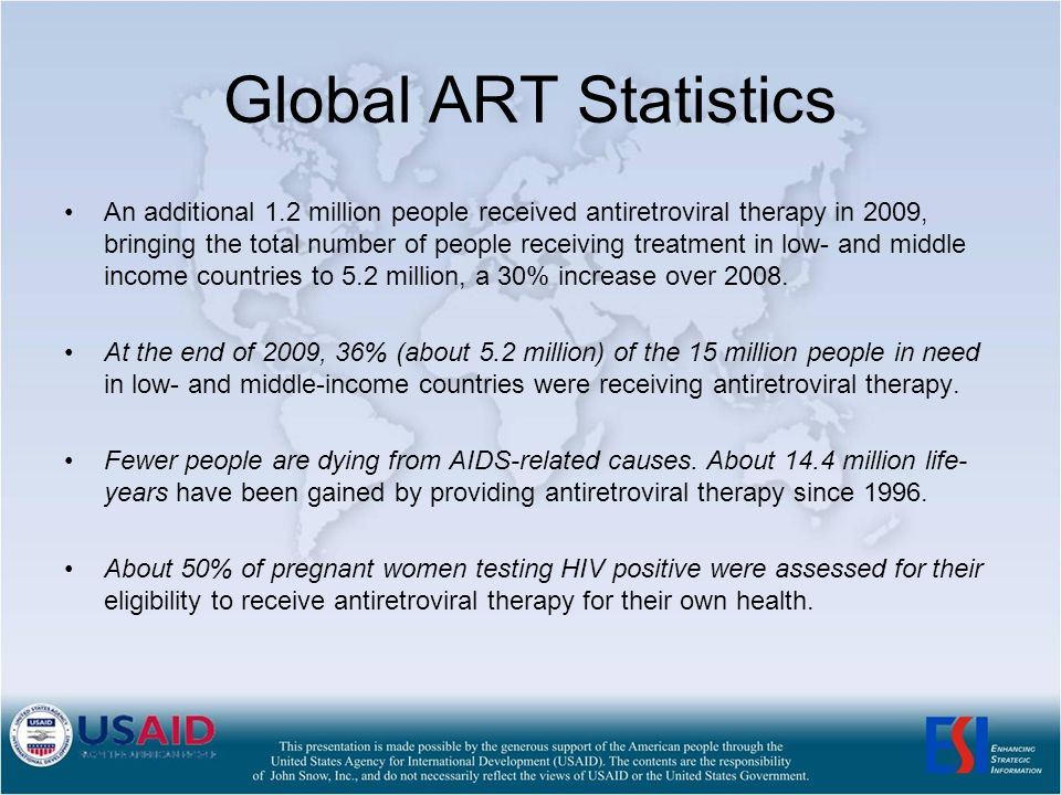 Global ART Statistics An additional 1.2 million people received antiretroviral therapy in 2009, bringing the total number of people receiving treatment in low- and middle income countries to 5.2 million, a 30% increase over 2008.