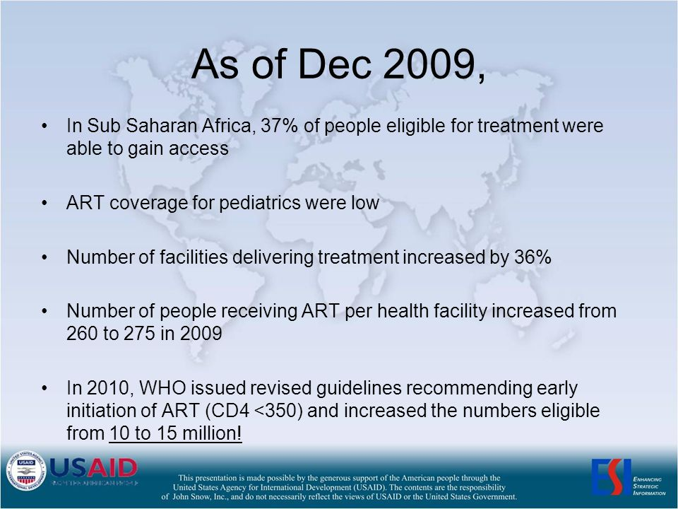 As of Dec 2009, In Sub Saharan Africa, 37% of people eligible for treatment were able to gain access ART coverage for pediatrics were low Number of facilities delivering treatment increased by 36% Number of people receiving ART per health facility increased from 260 to 275 in 2009 In 2010, WHO issued revised guidelines recommending early initiation of ART (CD4 <350) and increased the numbers eligible from 10 to 15 million!