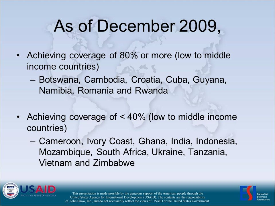 As of December 2009, Achieving coverage of 80% or more (low to middle income countries) –Botswana, Cambodia, Croatia, Cuba, Guyana, Namibia, Romania and Rwanda Achieving coverage of < 40% (low to middle income countries) –Cameroon, Ivory Coast, Ghana, India, Indonesia, Mozambique, South Africa, Ukraine, Tanzania, Vietnam and Zimbabwe