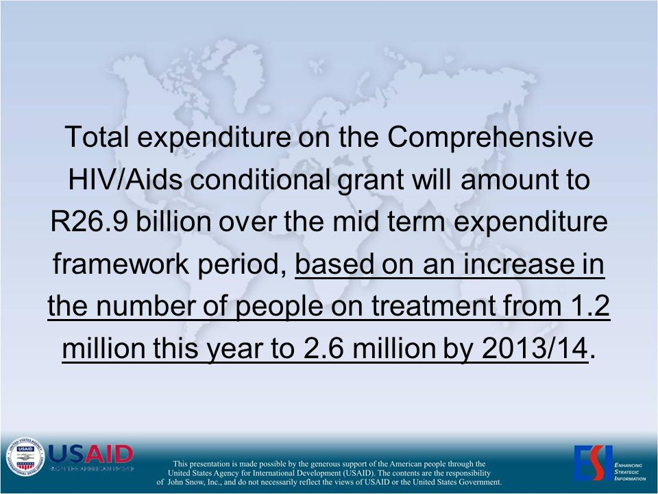 Total expenditure on the Comprehensive HIV/Aids conditional grant will amount to R26.9 billion over the mid term expenditure framework period, based on an increase in the number of people on treatment from 1.2 million this year to 2.6 million by 2013/14.