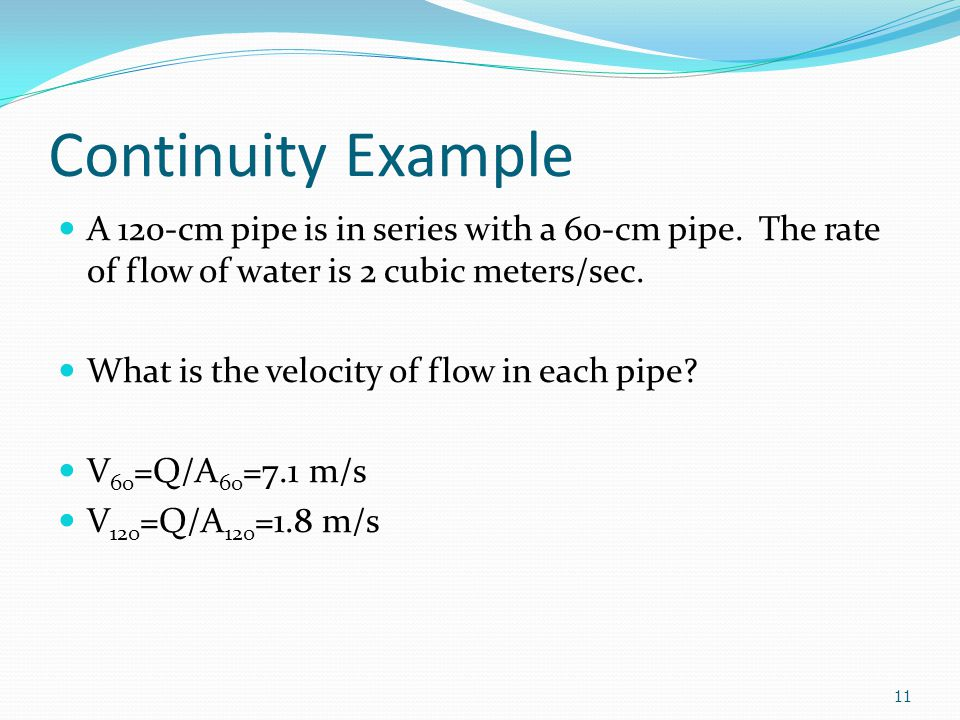 Continuity Example A 120-cm pipe is in series with a 60-cm pipe. The rate of flow of water is 2 cubic meters/sec. What is the velocity of flow in each