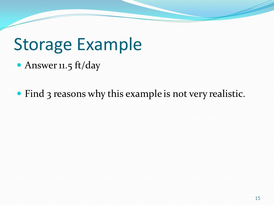 Storage Example Answer 11.5 ft/day Find 3 reasons why this example is not very realistic. 15