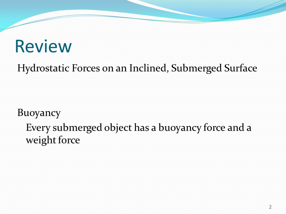 Review Hydrostatic Forces on an Inclined, Submerged Surface Buoyancy Every submerged object has a buoyancy force and a weight force 2