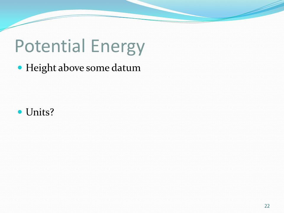 Potential Energy Height above some datum Units? 22
