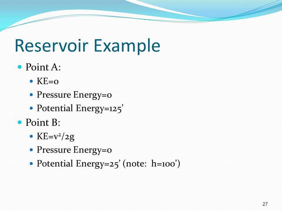 27 Reservoir Example Point A: KE=0 Pressure Energy=0 Potential Energy=125' Point B: KE=v 2 /2g Pressure Energy=0 Potential Energy=25' (note: h=100')