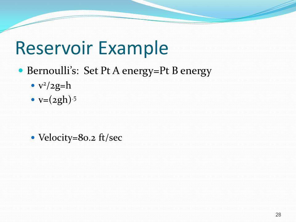 28 Reservoir Example Bernoulli's: Set Pt A energy=Pt B energy v 2 /2g=h v=(2gh).5 Velocity=80.2 ft/sec