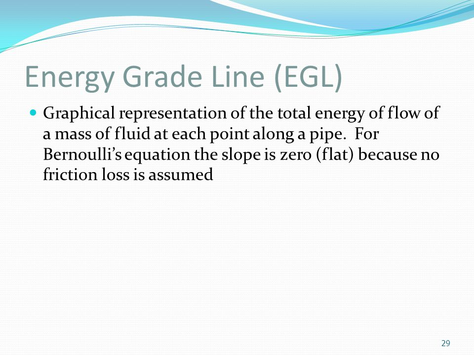 Energy Grade Line (EGL) Graphical representation of the total energy of flow of a mass of fluid at each point along a pipe. For Bernoulli's equation t
