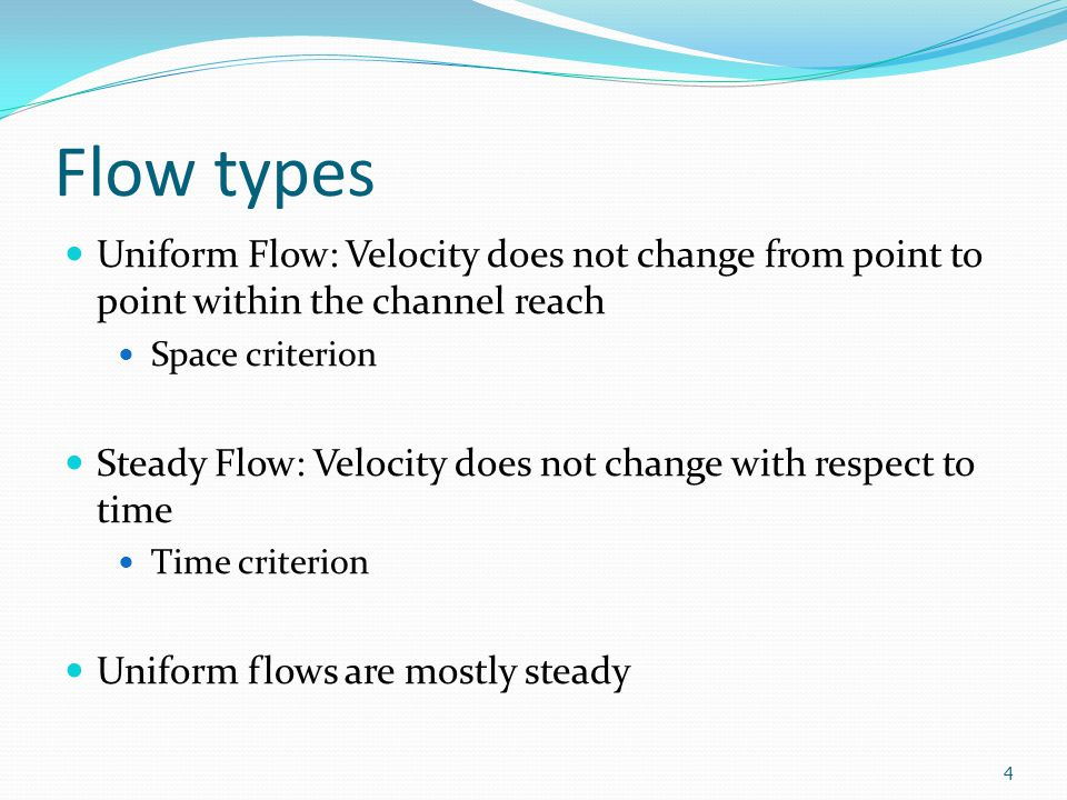 Flow types Uniform Flow: Velocity does not change from point to point within the channel reach Space criterion Steady Flow: Velocity does not change w