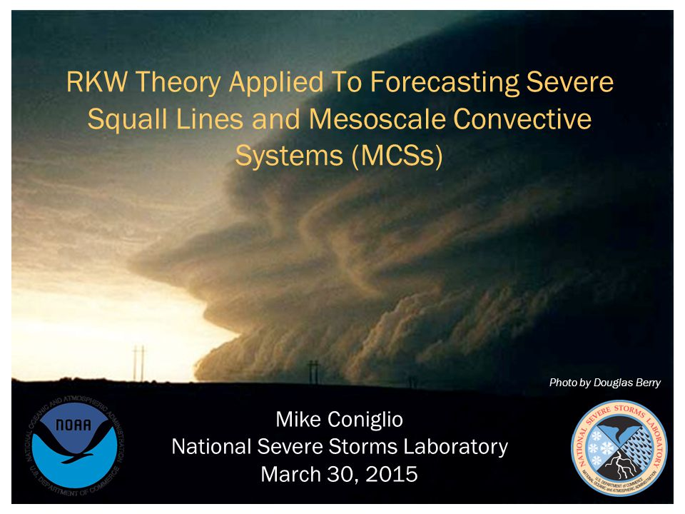 RKW Theory Applied To Forecasting Severe Squall Lines and Mesoscale Convective Systems (MCSs) Mike Coniglio National Severe Storms Laboratory March 30