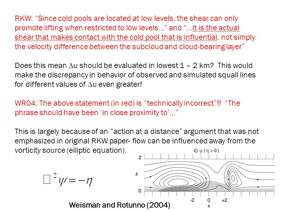RKW: Since cold pools are located at low levels, the shear can only promote lifting when restricted to low levels… and …it is the actual shear that makes contact with the cold pool that is influential, not simply the velocity difference between the subcloud and cloud-bearing layer Does this mean  u should be evaluated in lowest 1 – 2 km.