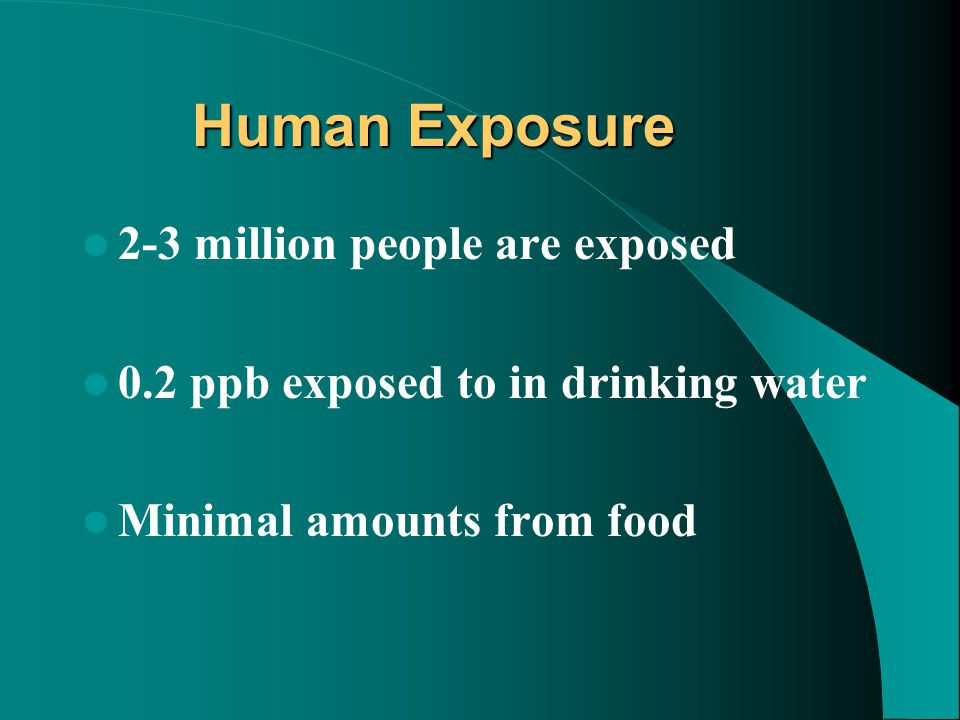 Human Exposure 2-3 million people are exposed 0.2 ppb exposed to in drinking water Minimal amounts from food