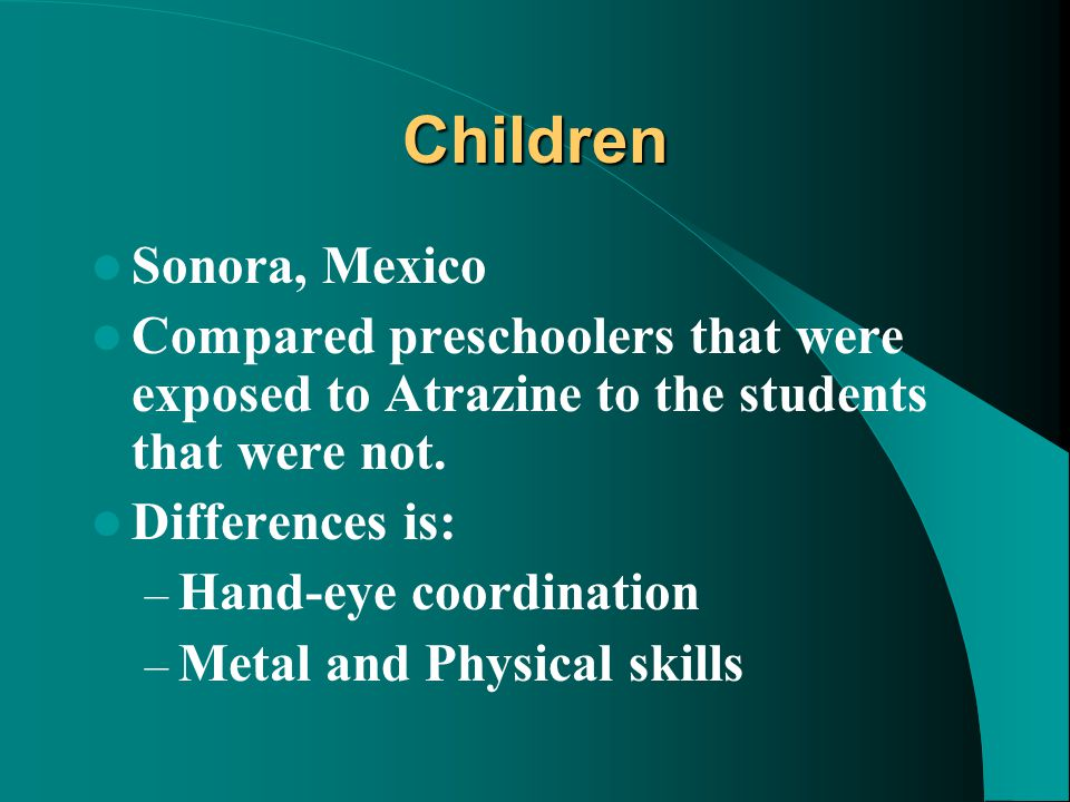 Children Sonora, Mexico Compared preschoolers that were exposed to Atrazine to the students that were not. Differences is: – Hand-eye coordination – M