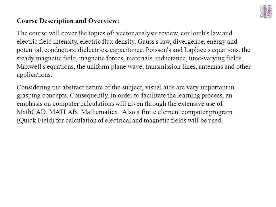 Course Description and Overview: The course will cover the topics of: vector analysis review, coulomb s law and electric field intensity, electric flux density, Gauss s law, divergence, energy and potential, conductors, dielectrics, capacitance, Poisson s and Laplace s equations, the steady magnetic field, magnetic forces, materials, inductance, time ‑ varying fields, Maxwell s equations, the uniform plane wave, transmission lines, antennas and other applications.