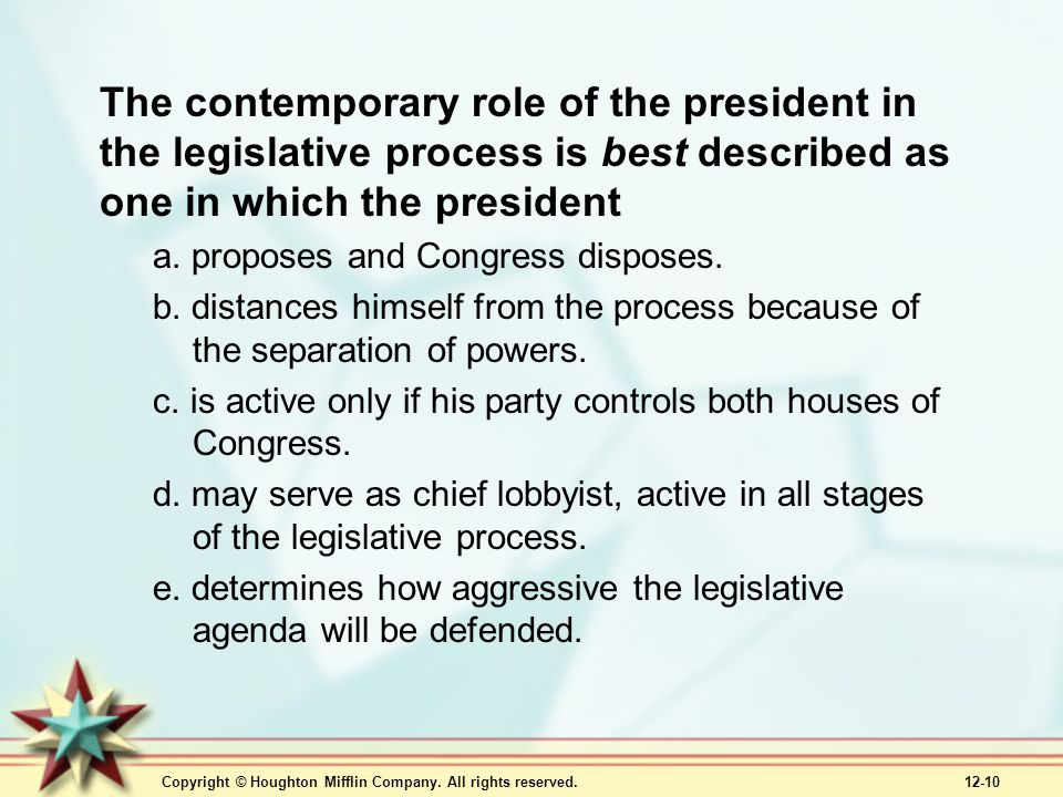 Copyright © Houghton Mifflin Company. All rights reserved. 12-10 The contemporary role of the president in the legislative process is best described a