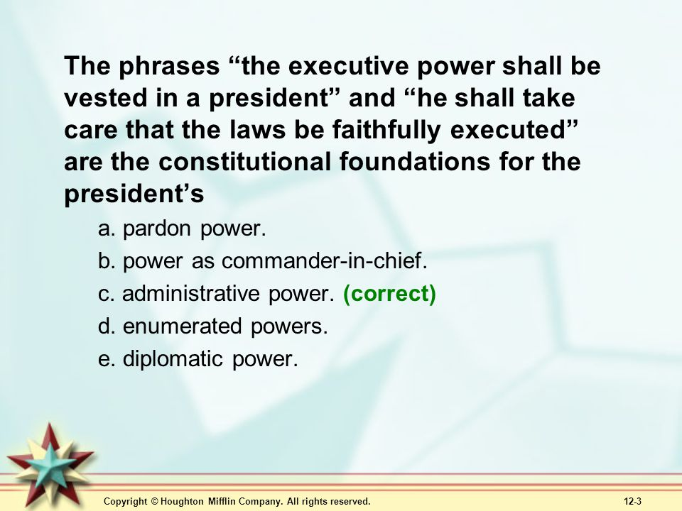"""Copyright © Houghton Mifflin Company. All rights reserved. 12-3 The phrases """"the executive power shall be vested in a president"""" and """"he shall take ca"""