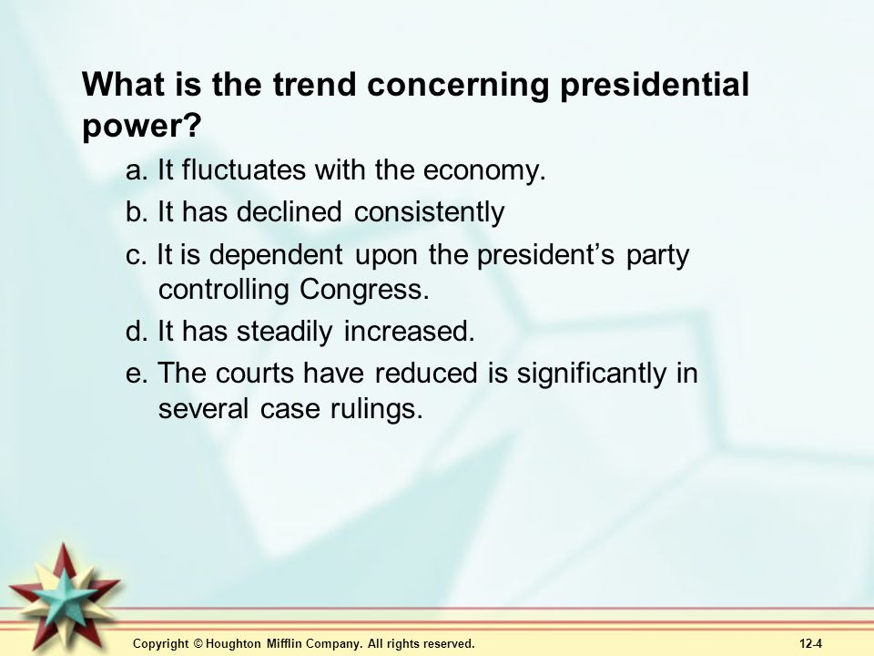 Copyright © Houghton Mifflin Company. All rights reserved. 12-4 What is the trend concerning presidential power? a. It fluctuates with the economy. b.