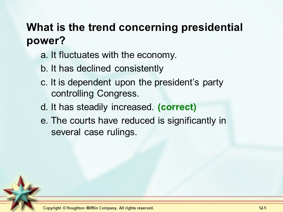 Copyright © Houghton Mifflin Company. All rights reserved. 12-5 What is the trend concerning presidential power? a. It fluctuates with the economy. b.