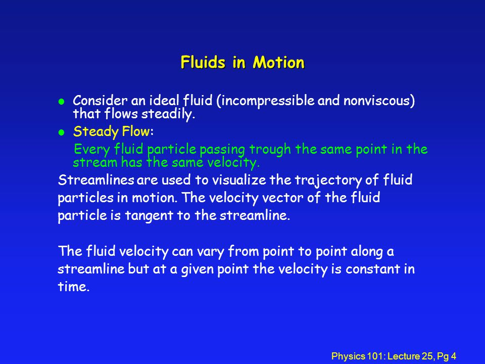 Physics 101: Lecture 25, Pg 4 Fluids in Motion l Consider an ideal fluid (incompressible and nonviscous) that flows steadily.
