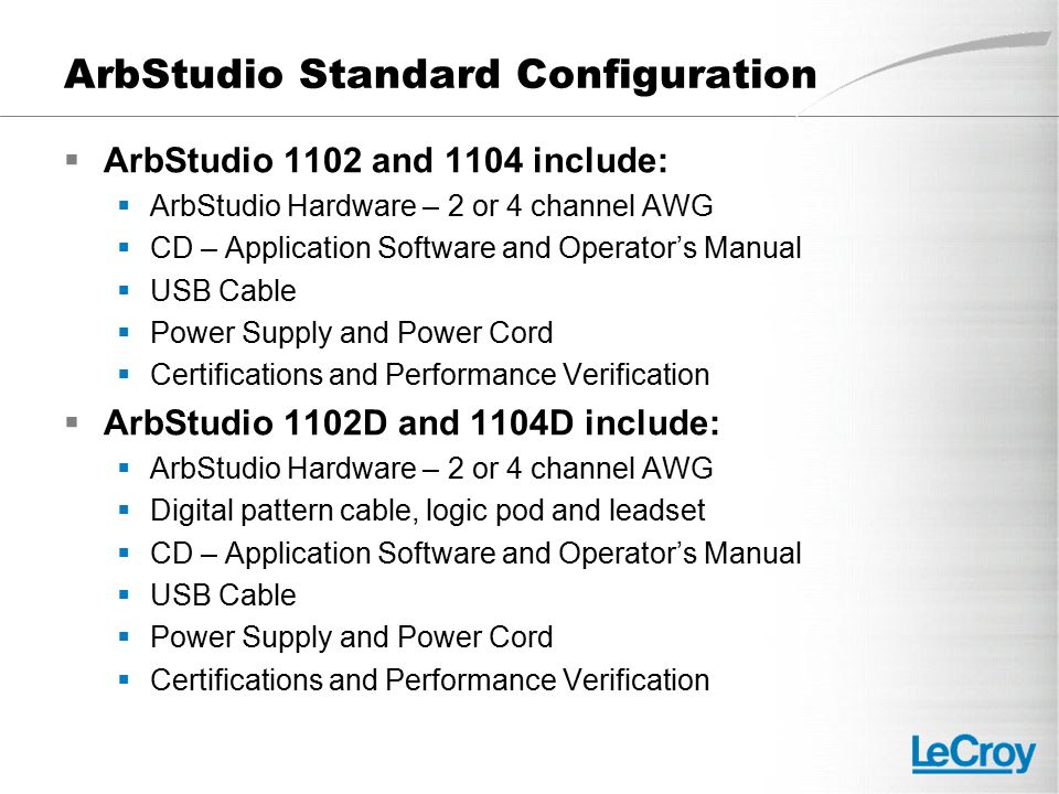 ArbStudio Standard Configuration  ArbStudio 1102 and 1104 include:  ArbStudio Hardware – 2 or 4 channel AWG  CD – Application Software and Operator's Manual  USB Cable  Power Supply and Power Cord  Certifications and Performance Verification  ArbStudio 1102D and 1104D include:  ArbStudio Hardware – 2 or 4 channel AWG  Digital pattern cable, logic pod and leadset  CD – Application Software and Operator's Manual  USB Cable  Power Supply and Power Cord  Certifications and Performance Verification