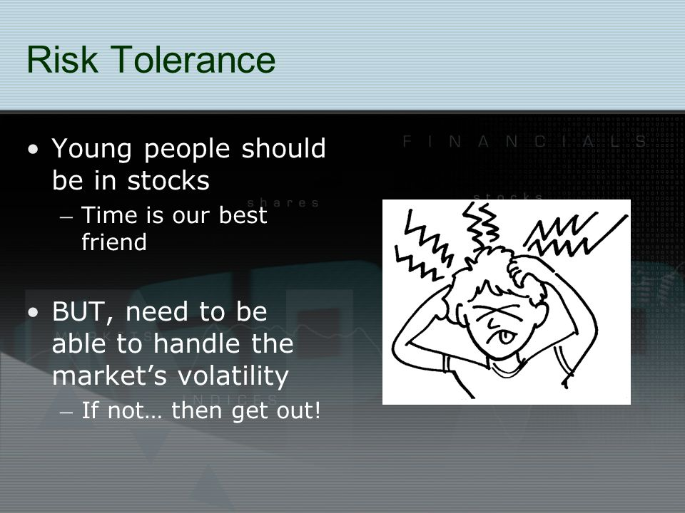 Risk Tolerance Young people should be in stocks – Time is our best friend BUT, need to be able to handle the market's volatility – If not… then get out!