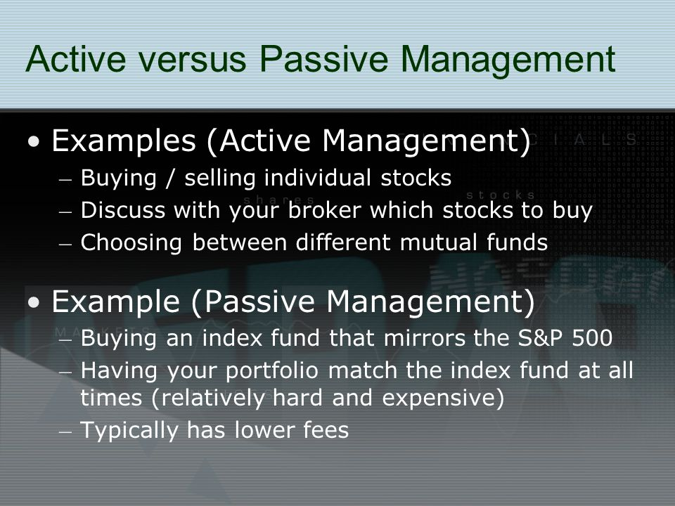 Active versus Passive Management Examples (Active Management) – Buying / selling individual stocks – Discuss with your broker which stocks to buy – Choosing between different mutual funds Example (Passive Management) – Buying an index fund that mirrors the S&P 500 – Having your portfolio match the index fund at all times (relatively hard and expensive) – Typically has lower fees