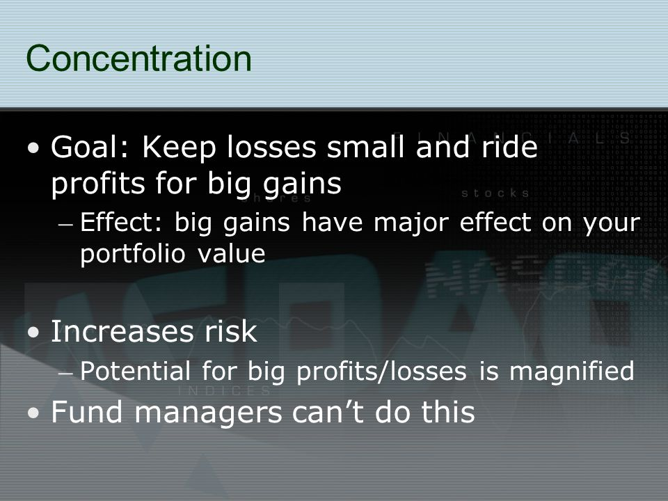 Concentration Goal: Keep losses small and ride profits for big gains – Effect: big gains have major effect on your portfolio value Increases risk – Potential for big profits/losses is magnified Fund managers can't do this
