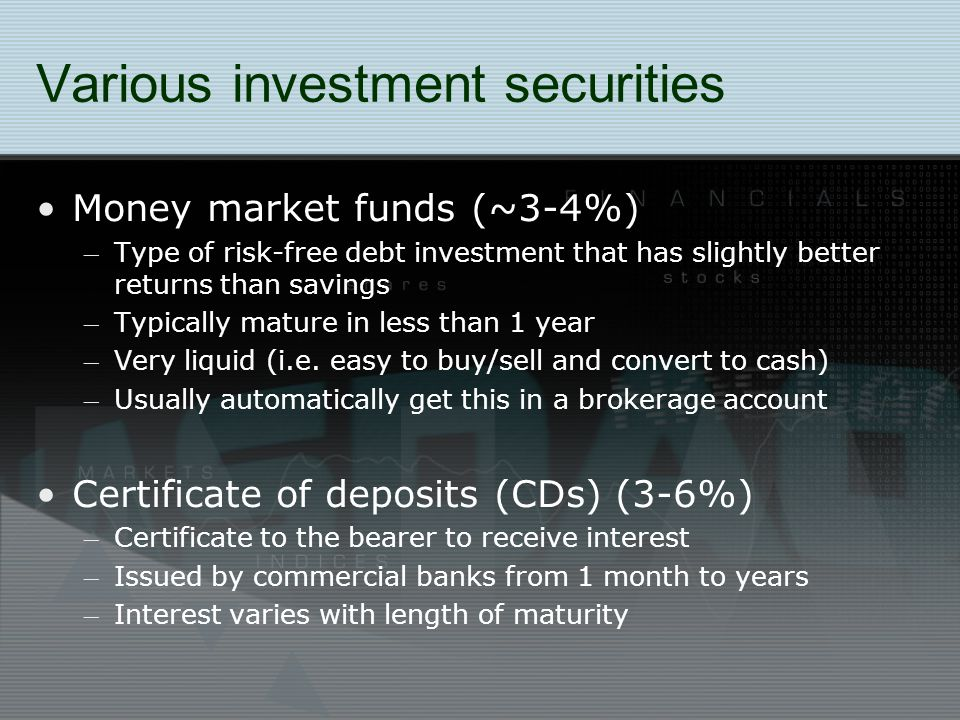 Various investment securities Money market funds (~3-4%) – Type of risk-free debt investment that has slightly better returns than savings – Typically mature in less than 1 year – Very liquid (i.e.