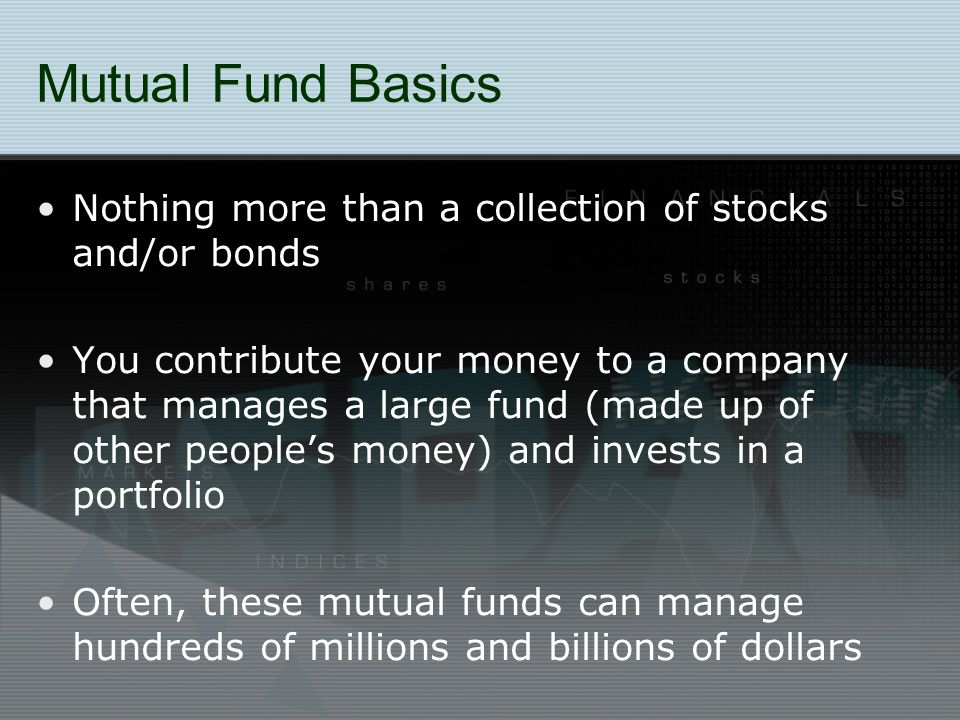 Mutual Fund Basics Nothing more than a collection of stocks and/or bonds You contribute your money to a company that manages a large fund (made up of other people's money) and invests in a portfolio Often, these mutual funds can manage hundreds of millions and billions of dollars
