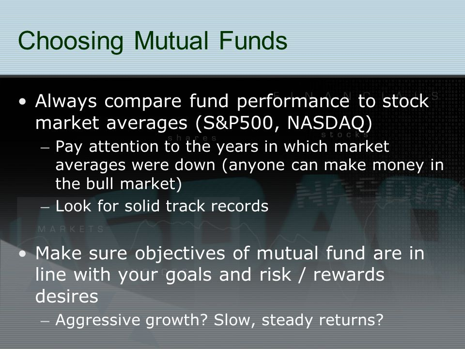 Choosing Mutual Funds Always compare fund performance to stock market averages (S&P500, NASDAQ) – Pay attention to the years in which market averages were down (anyone can make money in the bull market) – Look for solid track records Make sure objectives of mutual fund are in line with your goals and risk / rewards desires – Aggressive growth.