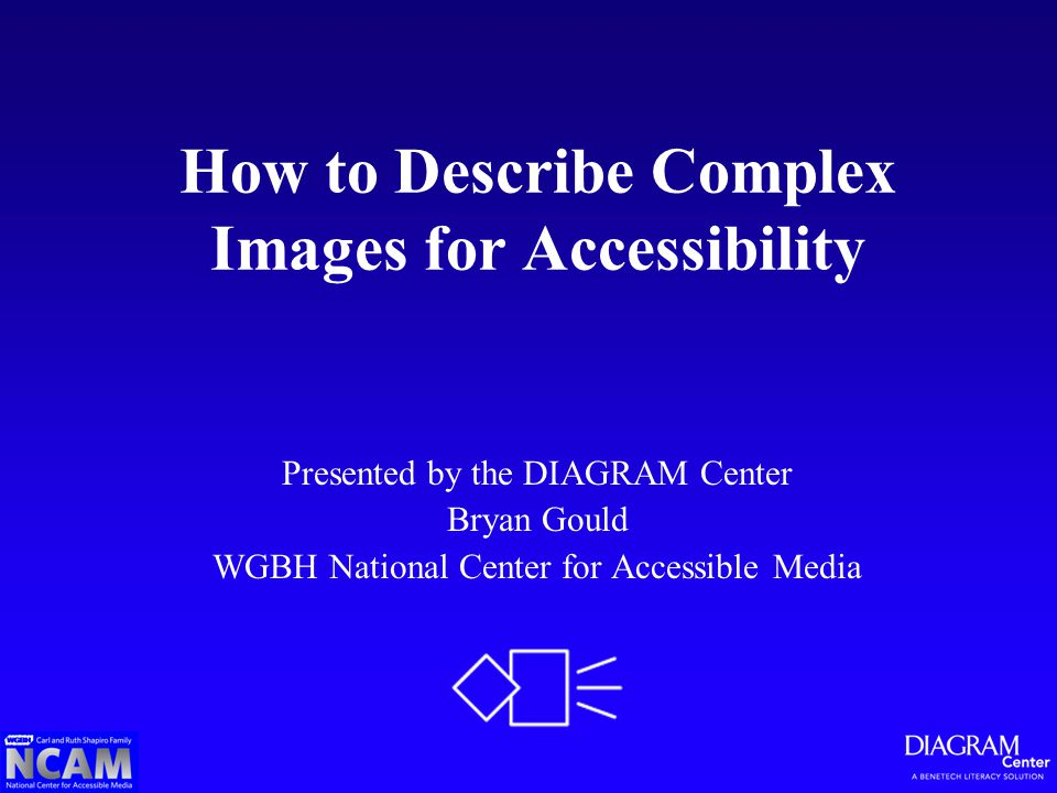 How to Describe Complex Images for Accessibility Presented by the DIAGRAM Center Bryan Gould WGBH National Center for Accessible Media