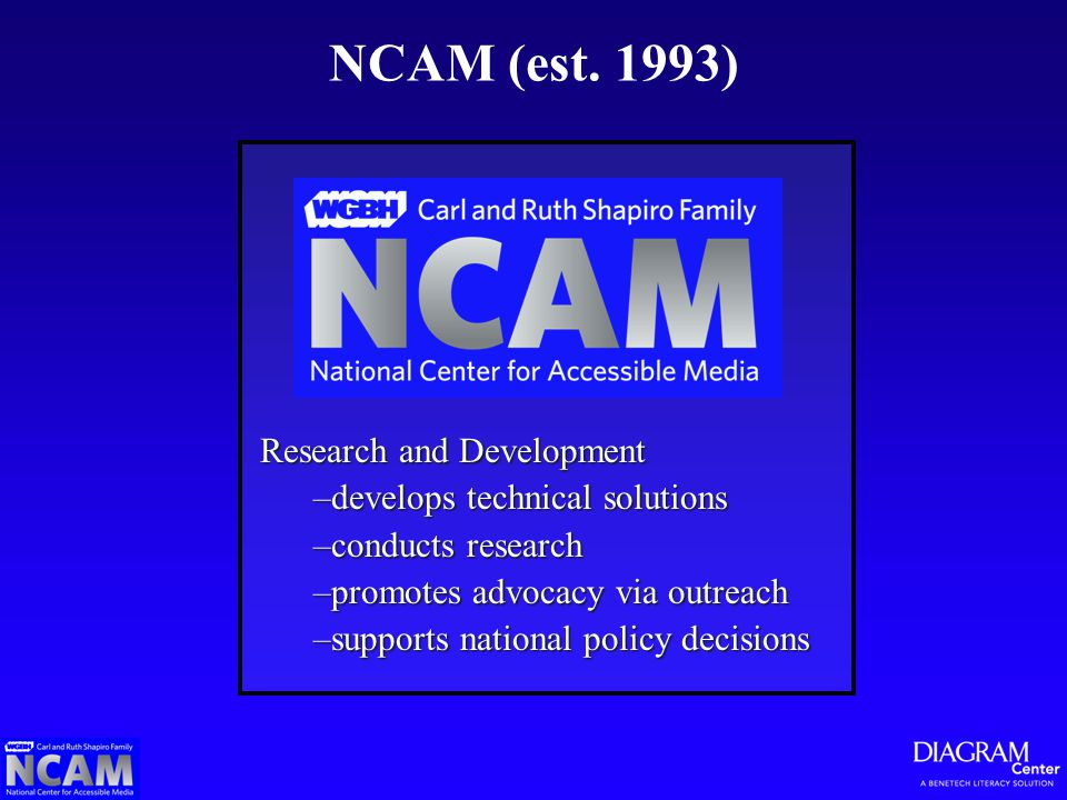 NCAM (est. 1993) Research and Development –develops technical solutions –conducts research –promotes advocacy via outreach –supports national policy d