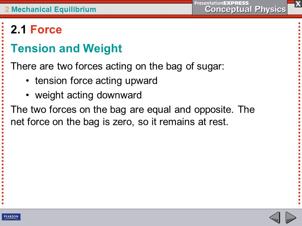 2 Mechanical Equilibrium Tension and Weight There are two forces acting on the bag of sugar: tension force acting upward weight acting downward The two forces on the bag are equal and opposite.