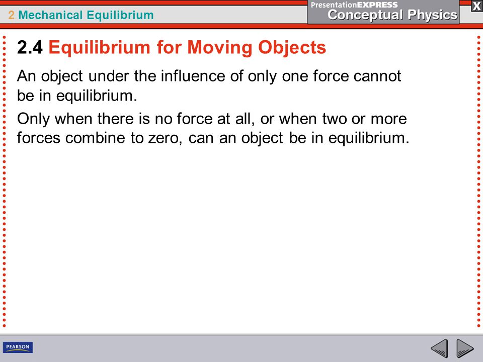 2 Mechanical Equilibrium An object under the influence of only one force cannot be in equilibrium. Only when there is no force at all, or when two or