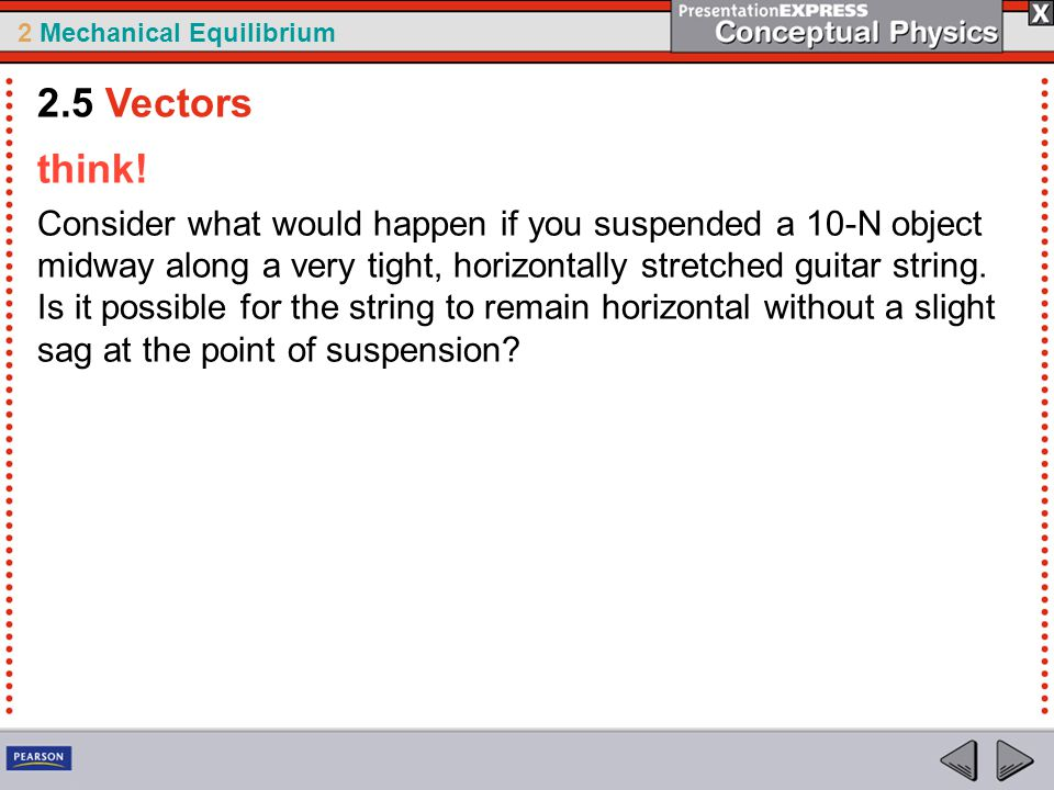 2 Mechanical Equilibrium think! Consider what would happen if you suspended a 10-N object midway along a very tight, horizontally stretched guitar str