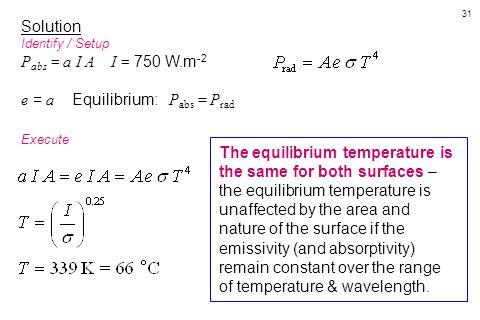 31 Solution Identify / Setup P abs = a I A I = 750 W.m -2 e = a Equilibrium: P abs = P rad Execute The equilibrium temperature is the same for both su