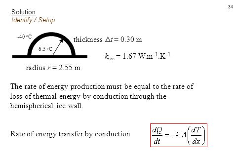 34 Solution Identify / Setup thickness  t = 0.30 m radius r = 2.55 m k ice = 1.67 W.m -1.K -1 The rate of energy production must be equal to the rate
