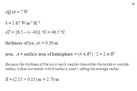 35 dQ/dt = ? W k = 1.67 W.m -1.K -1 dT = {6.5 – (– 40)} o C = 46.5 o C thickness of ice, dx = 0.30 m area, A = surface area of hemisphere = (4  R 2 )