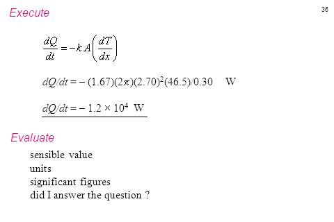 36 Execute dQ/dt = – (1.67)(2  )(2.70) 2 (46.5)/0.30 W dQ/dt = – 1.2  10 4 W Evaluate sensible value units significant figures did I answer the ques