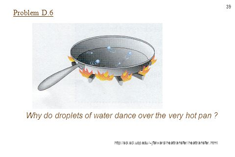 39 Why do droplets of water dance over the very hot pan ? http://sol.sci.uop.edu/~jfalward/heattransfer/heattransfer.html Problem D.6