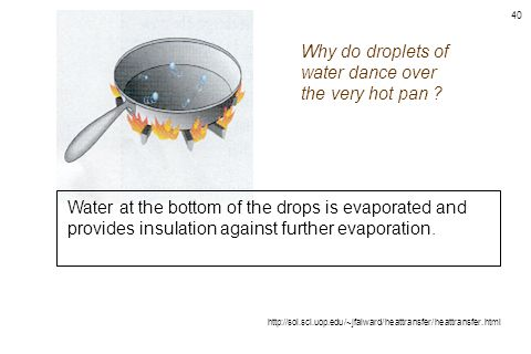 40 Why do droplets of water dance over the very hot pan ? http://sol.sci.uop.edu/~jfalward/heattransfer/heattransfer.html Water at the bottom of the d