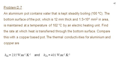 41 Problem D.7 An aluminium pot contains water that is kept steadily boiling (100 ºC). The bottom surface of the pot, which is 12 mm thick and 1.5  1