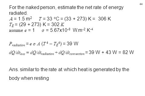 44 For the naked person, estimate the net rate of energy radiated.  = 1.5 m 2 T = 33 o C = (33 + 273) K = 306 K T E = (29 + 273) K = 302 K assume e =