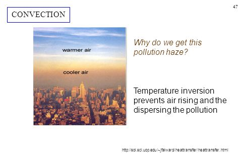 47 Why do we get this pollution haze? Temperature inversion prevents air rising and the dispersing the pollution http://sol.sci.uop.edu/~jfalward/heat